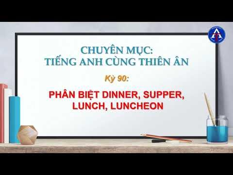 [TIẾNG ANH CÙNG THIÊN ÂN] - Kỳ 90 : Phân Biệt Dinner, Supper, Lunch & Luncheon Trong Tiếng Anh