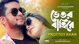 Bhetor Bahire (ভিতর বাহিরে) l Bangla Music Video 2018 l Prottoy Khan l Max Bag Entertainment
