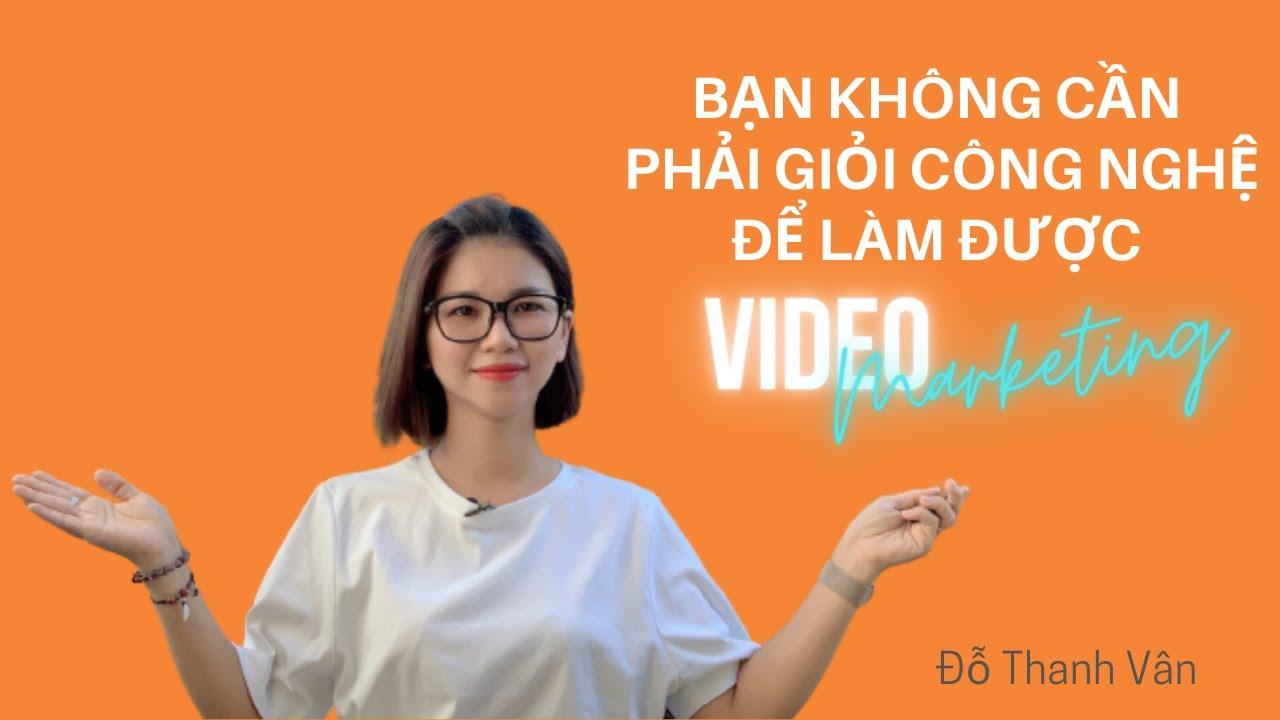 BẠN KHÔNG CẦN PHẢI GIỎI CÔNG NGHỆ ĐỂ LÀM ĐƯỢC VIDEO MARKETING  ĐỖ THANH VÂN