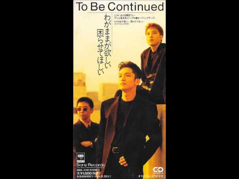 To Be Continued - わがままが欲しい 困らせてほしい