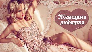 Женщина любимая - шикарные песни о любви для самых красивых и желанных.