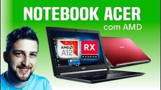 Notebook Acer com AMD em 2018 placa de vídeo Radeon e processador série A10 e A12