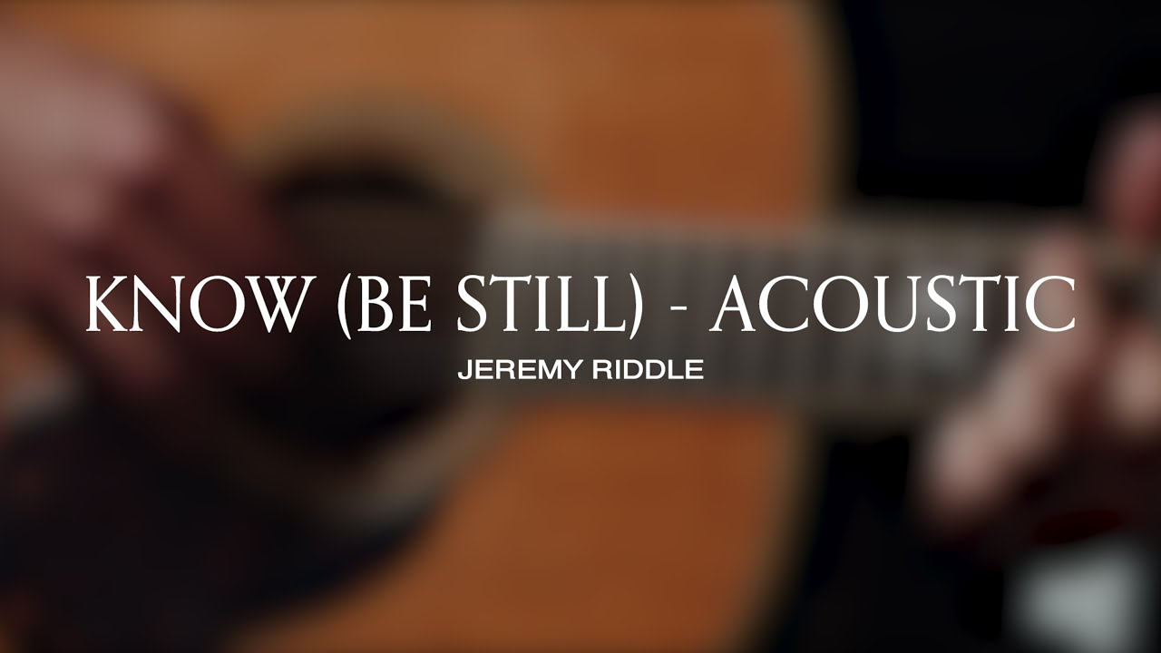 Know (Be Still) [Acoustic Session] – Jeremy Riddle