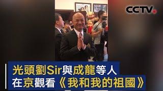 光头刘Sir与成龙等人 在京观看电影《我和我的祖国》| CCTV
