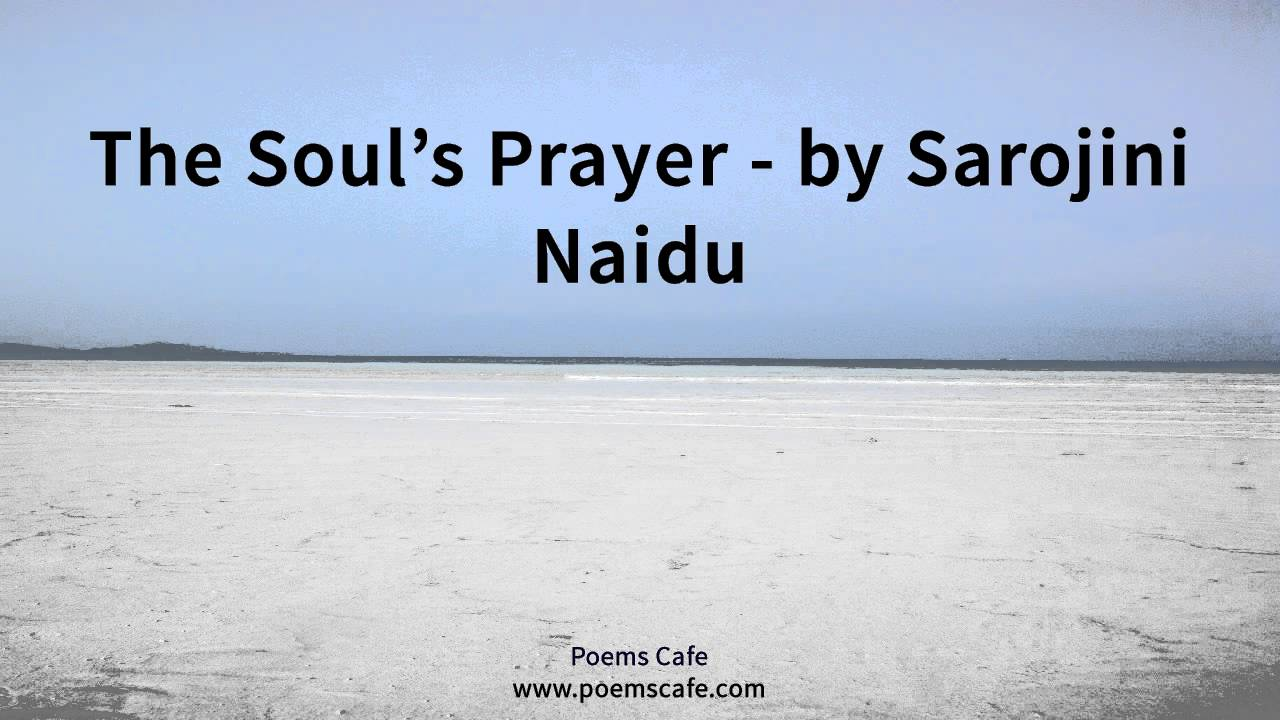 the souls prayer sarojini naidu A great grief to me and cost me many prayers and tears before i ob-  sarojini  naidu followed toru dutt's example and wrote poetry in english in her   depression caused by the division between body and soul, sexuality and love,  and.