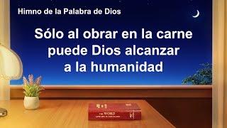 Canción cristiana | Sólo al obrar en la carne puede Dios alcanzar a la humanidad