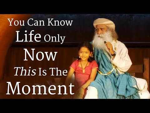 You Can Know Life Only Now - This Is The Moment | Sadhguru