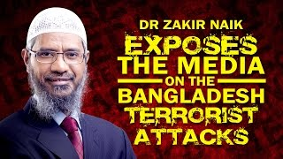 Dr zakir naik exposes the media on the bangladesh terrorist attacks