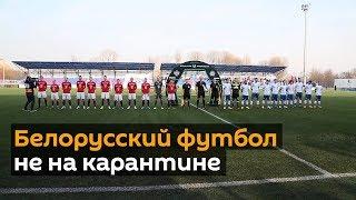 Как белорусы играли в футбол, когда остальной мир закрылся на карантин