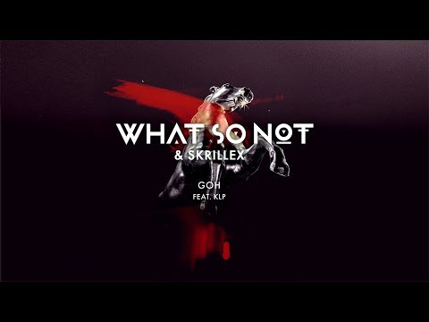 What So Not & Skrillex – GOH ft. KLP