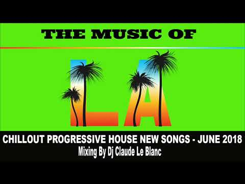 THE MUSIC OF LOS ANGELES - NEW CHILLOUT PROGRESSIVE SONGS - JUNE 2018 mix by dj Claude Le Blanc