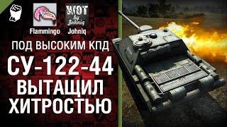 СУ- 122-44 вытащил хитростью! -  Под высоким КПД №38 - от Johniq и Flammingo [World of Tanks]