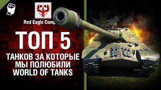 ТОП 5 танков за которые мы полюбили World of Tanks - Выпуск №48 - от Red Eagle [World of Tanks]