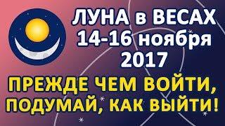ЛУНА в знаке ВЕСЫ с 14 по 16 ноября 2017 года. Прежде чем войти, подумай, как выйти!