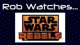 Rob Watches Star Wars Rebels