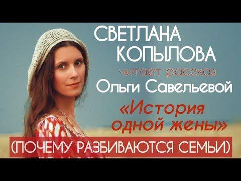 «ИСТОРИЯ ОДНОЙ ЖЕНЫ» ПОЧЕМУ РАЗБИВАЮТСЯ СЕМЬИ? Светлана Копылова читает рассказ Ольги Савельевой