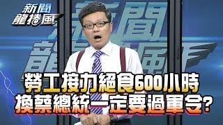 【完整版】2016.12.06新聞龍捲風 勞工接力絕食600小時 換蔡總統「一定要過」軍令?