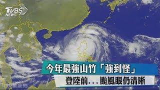 今年最強山竹「強到怪」登陸前...颱風眼仍清晰