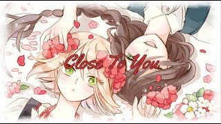 Nightcore ~ Close To You