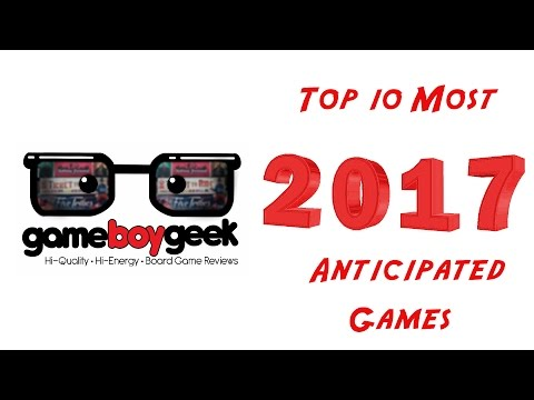 Top 10 Anticipated Board Games For 2017 with the Game Boy Geek
