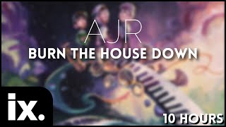 AJR - Burn the House Down // 10 Hours