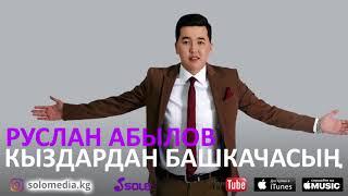 Руслан Абылов - Кыздардан башкачасын / Жаны ыр 2018
