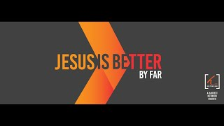 Jesus is Better By Far 3