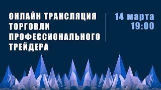Прямая трансляция торговли профессионального трейдера 14 марта 19:00