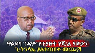 Ethiopia:ዋልድባ ገዳም የተያዙት የጀ/ል ፃድቃን ገ/ትንሳኤ ያልተጠበቀ መጨረሻ