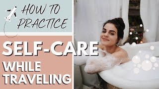 How To Practice Self Care while Traveling | Travel Anxiety Tips
