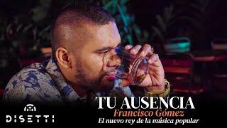 """Tu Ausencia - Francisco Gómez """"El Nuevo Rey de la Música Popular"""""""
