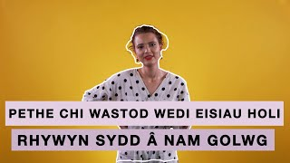 PETHE CHI WASTOD WEDI EISIAU HOLI... RHYWYN SYDD Â NAM GOLWG