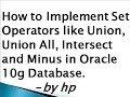 How to Implement Set Operators like Union, Union All, Intersect and Minus in Oracle 10g Database.