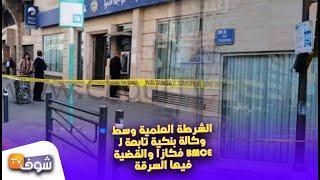 بالفيديو..الشرطة العلمية وسط وكالة بنكية فكازا والقضية فيها السرقة