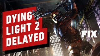 Dying Light 2 Delayed Indefinitely - IGN Daily Fix