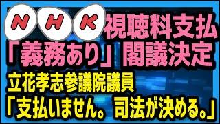 「NHK受信料は支払う義務がある」閣議決定!立花孝志参議院議員「もちろん支払いません。司法が決めること。」[NHK受信料問題]
