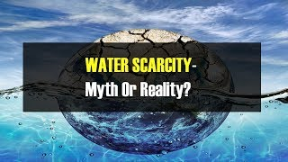 Water Scarcity - Myth or Reality?
