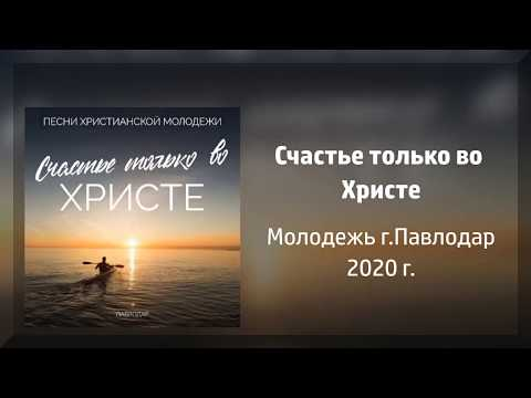 НОВЫЙ АЛЬБОМ! Счастье только во Христе - Молодежь г.Павлодар 2020 г.