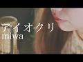 【アイオクリ】miwa cover 映画『君と100回目の恋』