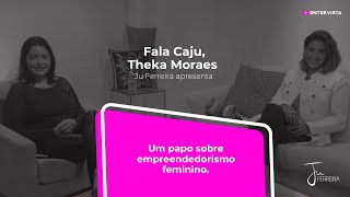 Programa Fala Caju - #16 - Theka Moraes - Empreendedorismo feminino