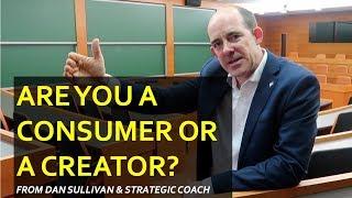 Are you a Consumer or Creator? (Dan Sullivan's question...)