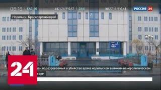 Задержан подозреваемый в убийстве врача в Норильске