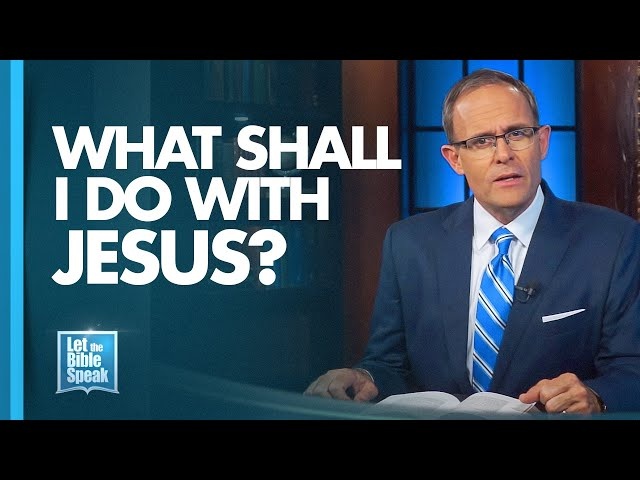 LET THE BIBLE SPEAK - What Shall I Do With Jesus?
