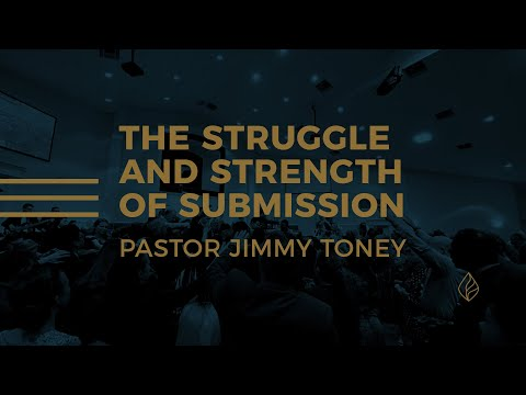 The Struggle And Strength Of Submission / Pastor Jimmy Toney