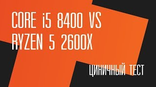 Циничный тест. Intel Core i5 8400 vs AMD Ryzen 5 2600X + Стрим