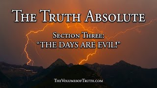 "Section 3 of 4: ""THE DAYS ARE EVIL!"" (From: The Truth Absolute)"