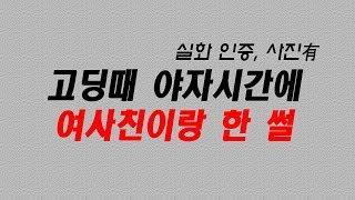 [야썰] 고딩때 여사친이랑 야자시간에 한 썰 레전드 (대박ㄷㄷ)