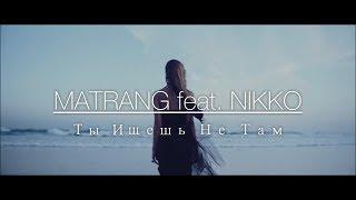 Смотреть клип Matrang Feat. Nikko - Ты Ищешь Не Там