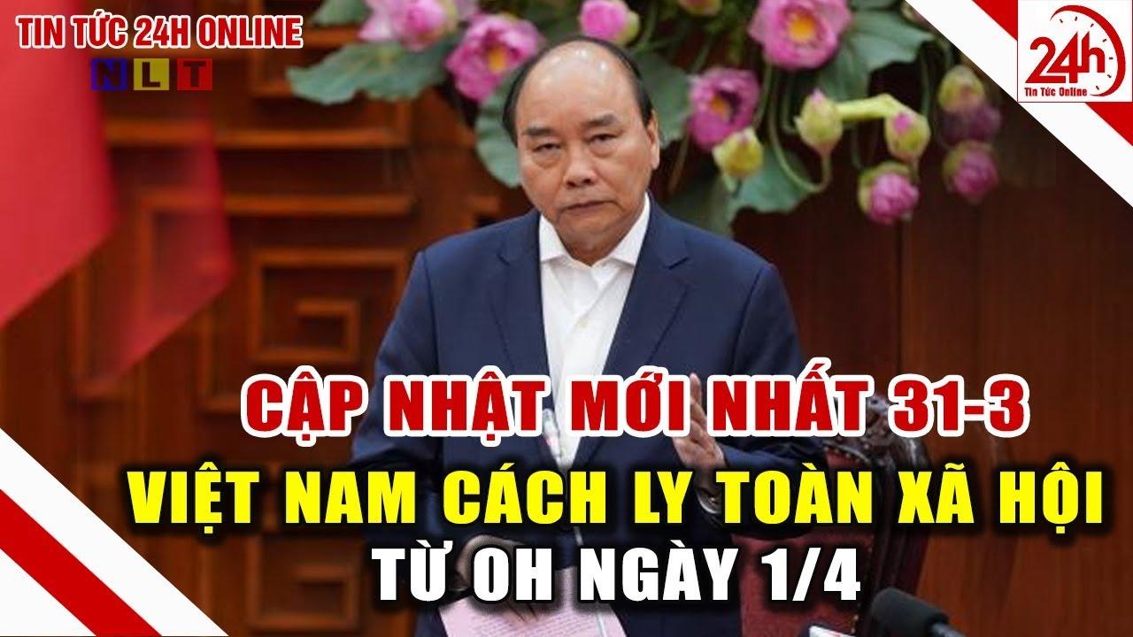 Cập nhật mới nhất 31/3: Việt Nam Cách ly toàn xã hội từ 0h ngày 1-4 người dân cần làm gì ?