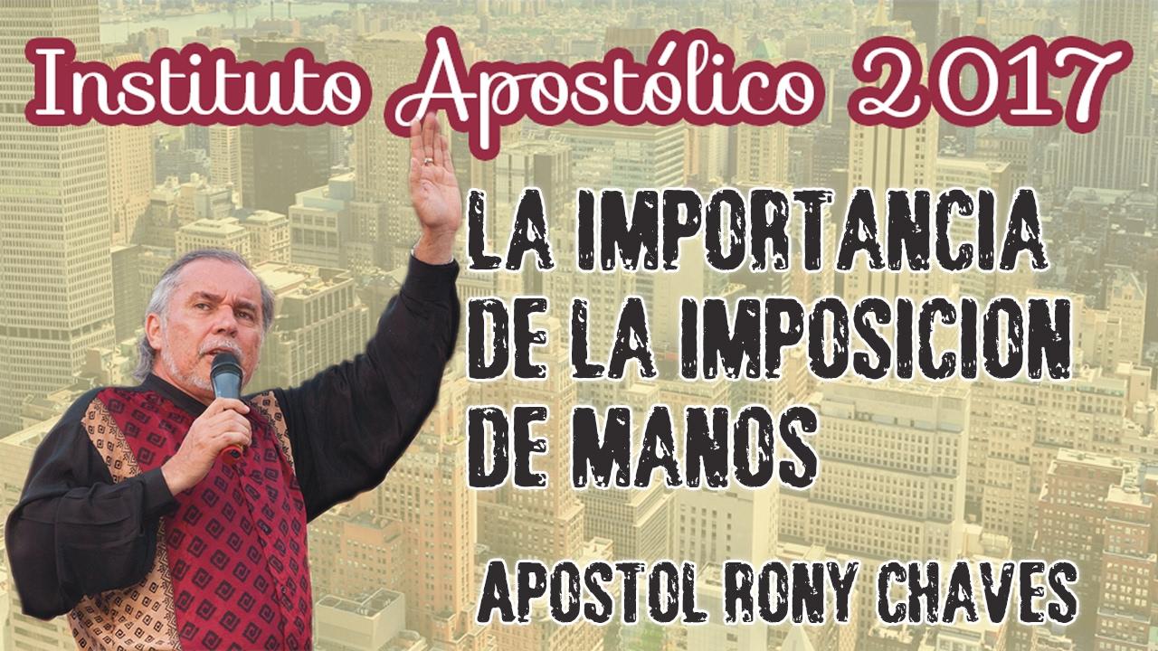 Apóstol Rony Chaves - La importancia de la imposición de manos - Instituto Apostólico 2017 - Día 27